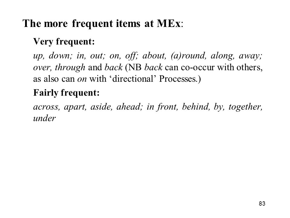 83 The more frequent items at MEx: Very frequent: up, down; in, out; on, off; about, (a)round, along, away; over, through and back (NB back can co-occur with others, as also can on with directional Processes.) Fairly frequent: across, apart, aside, ahead; in front, behind, by, together, under