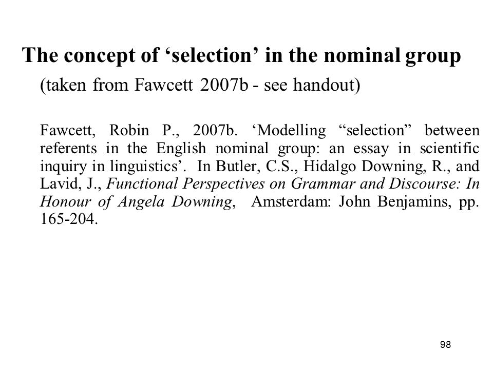 98 The concept of selection in the nominal group (taken from Fawcett 2007b - see handout) Fawcett, Robin P., 2007b.