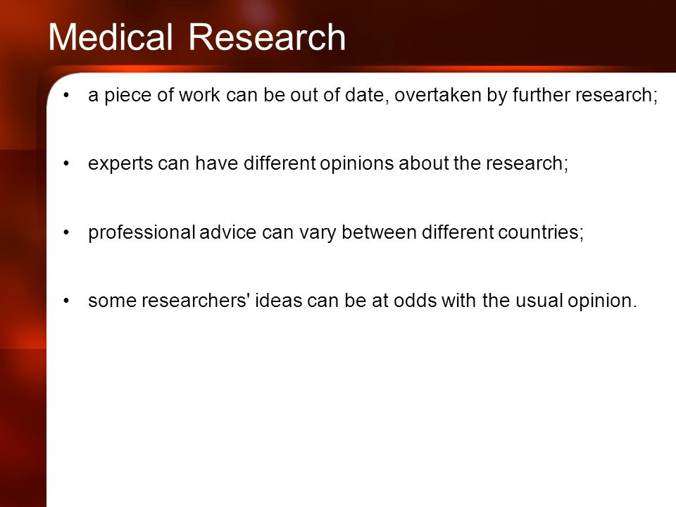 Medical Research a piece of work can be out of date, overtaken by further research; experts can have different opinions about the research; professional advice can vary between different countries; some researchers ideas can be at odds with the usual opinion.
