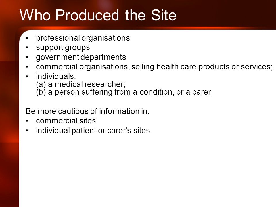 Who Produced the Site professional organisations support groups government departments commercial organisations, selling health care products or services; individuals: (a) a medical researcher; (b) a person suffering from a condition, or a carer Be more cautious of information in: commercial sites individual patient or carer s sites