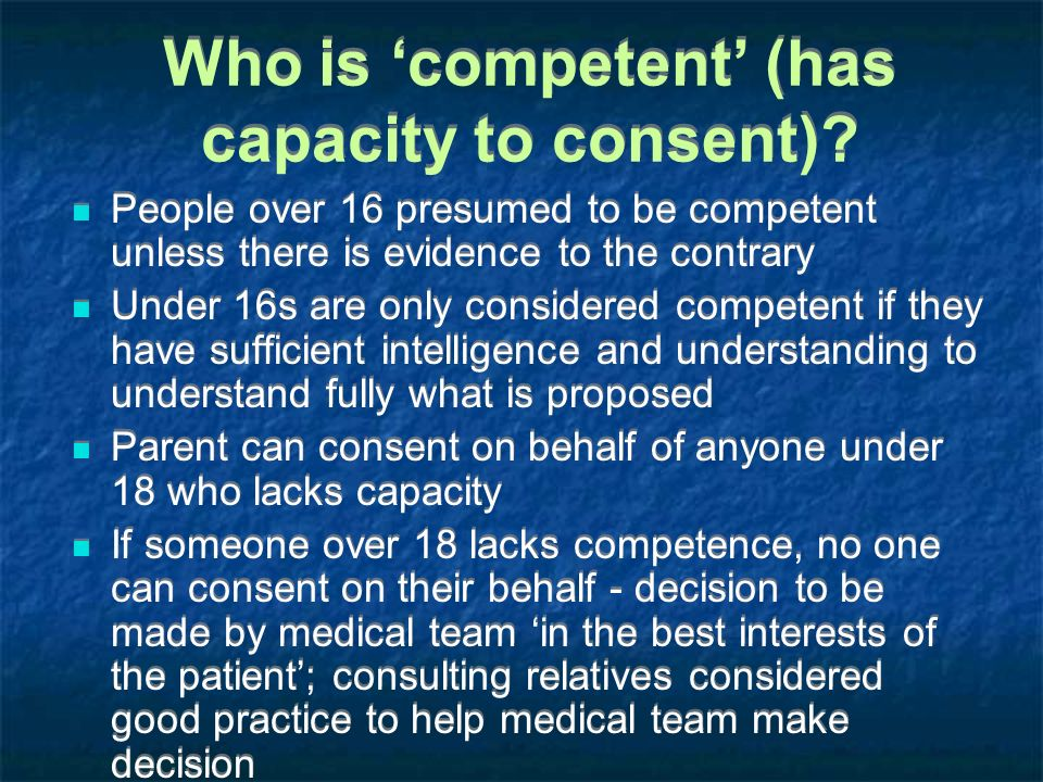 Who is competent (has capacity to consent)? People over 16 presumed to be competent unless there is evidence to the contrary Under 16s are only consid