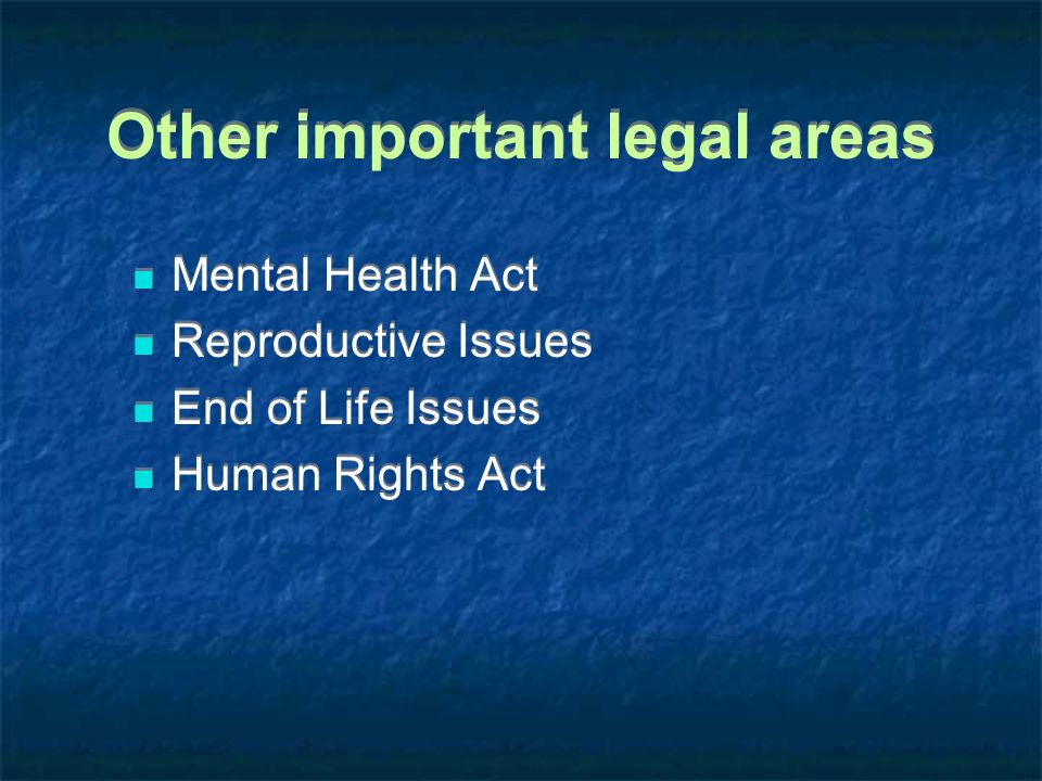 Other important legal areas Mental Health Act Reproductive Issues End of Life Issues Human Rights Act Mental Health Act Reproductive Issues End of Lif