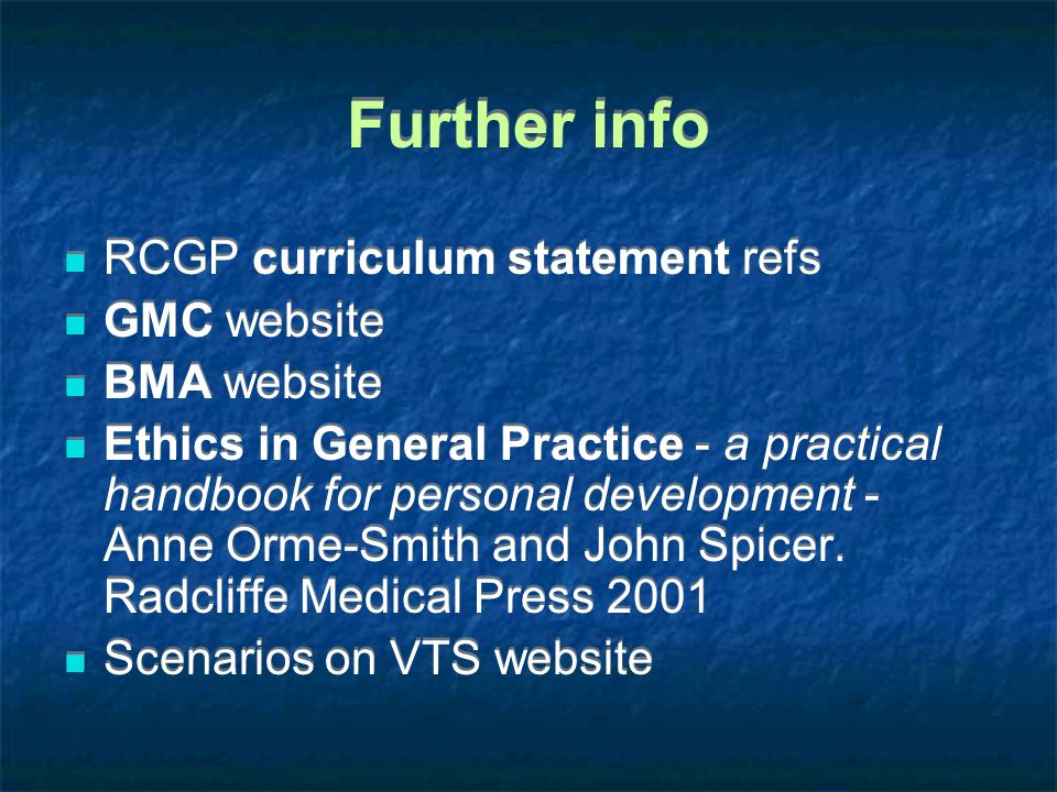 Further info RCGP curriculum statement refs GMC website BMA website Ethics in General Practice - a practical handbook for personal development - Anne