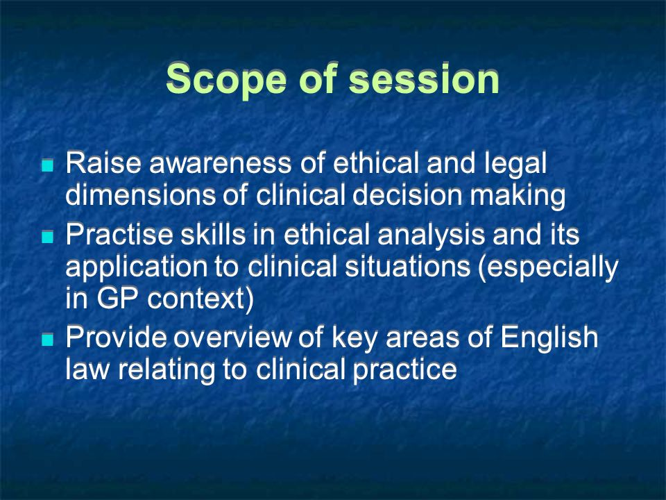 Scope of session Raise awareness of ethical and legal dimensions of clinical decision making Practise skills in ethical analysis and its application t