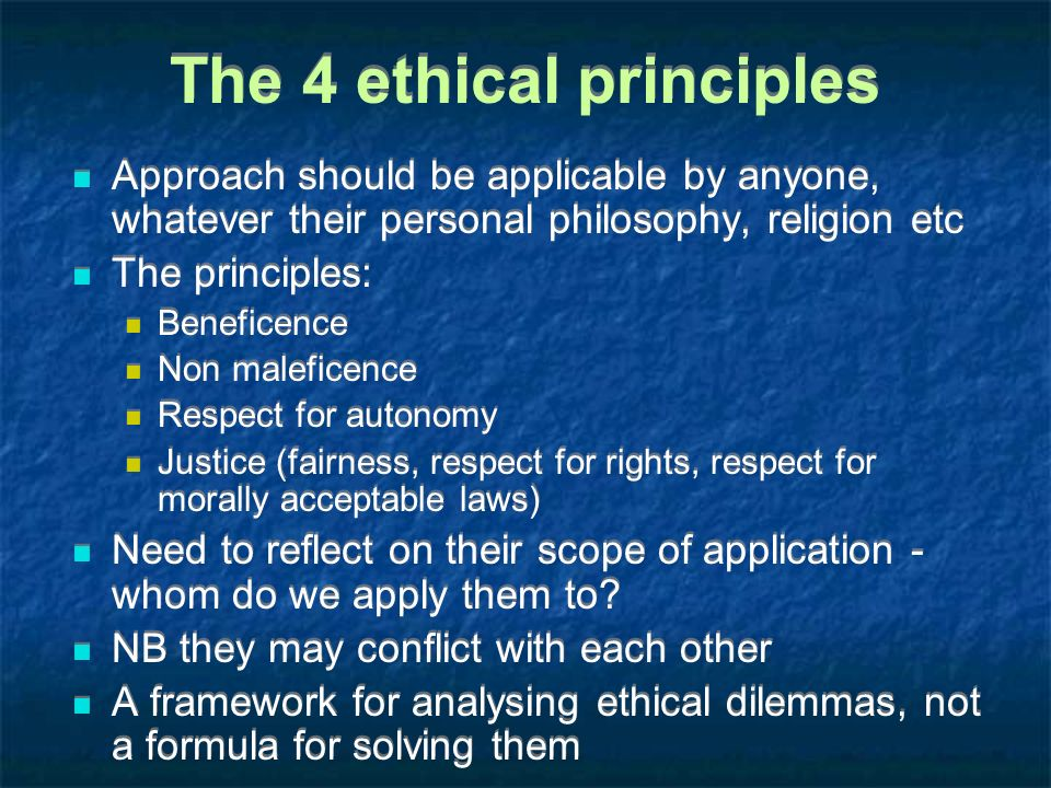 The 4 ethical principles Approach should be applicable by anyone, whatever their personal philosophy, religion etc The principles: Beneficence Non mal