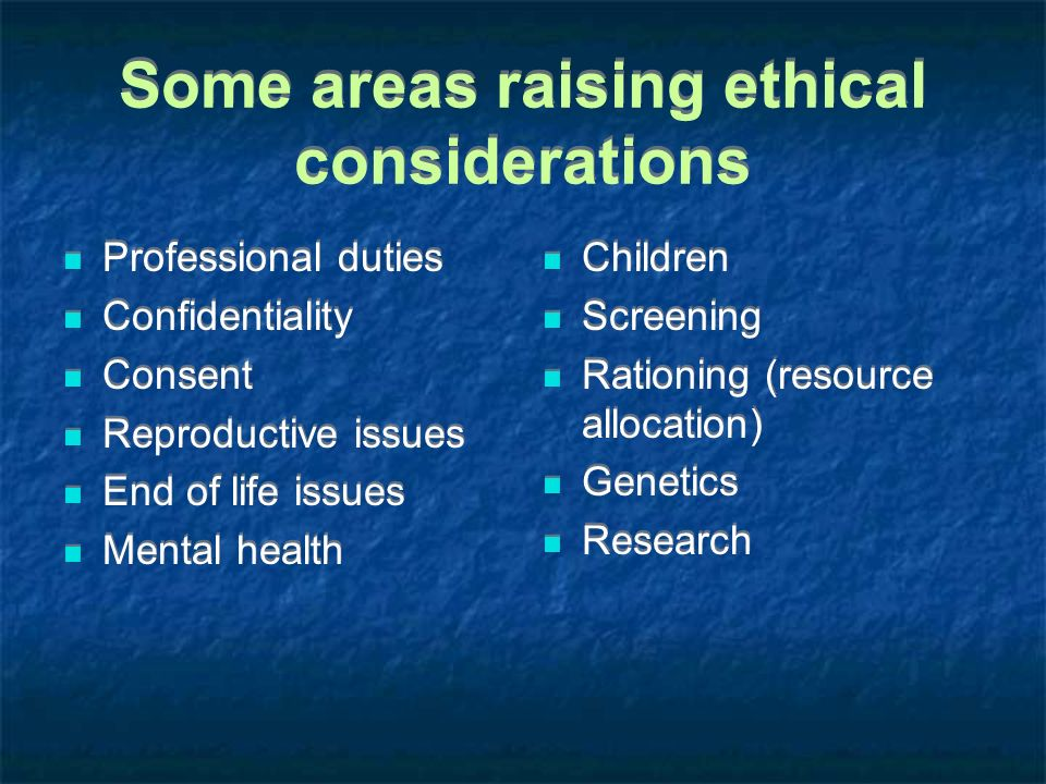 Some areas raising ethical considerations Professional duties Confidentiality Consent Reproductive issues End of life issues Mental health Professiona