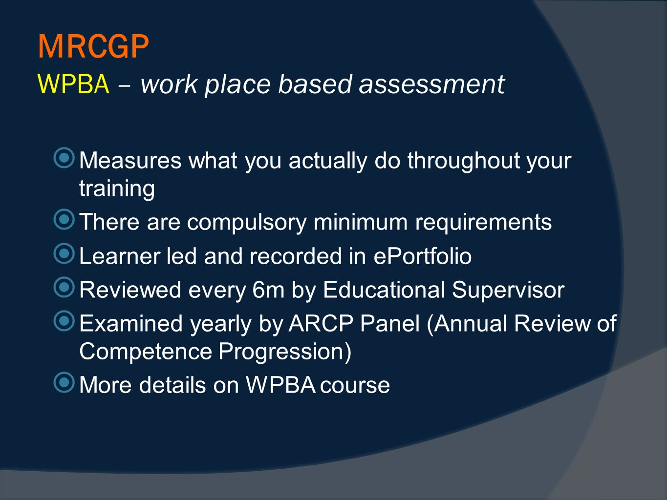 MRCGP WPBA – work place based assessment Measures what you actually do throughout your training There are compulsory minimum requirements Learner led and recorded in ePortfolio Reviewed every 6m by Educational Supervisor Examined yearly by ARCP Panel (Annual Review of Competence Progression) More details on WPBA course