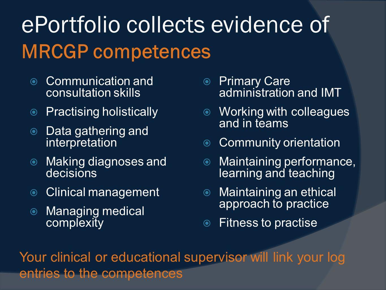 ePortfolio collects evidence of MRCGP competences Communication and consultation skills Practising holistically Data gathering and interpretation Maki