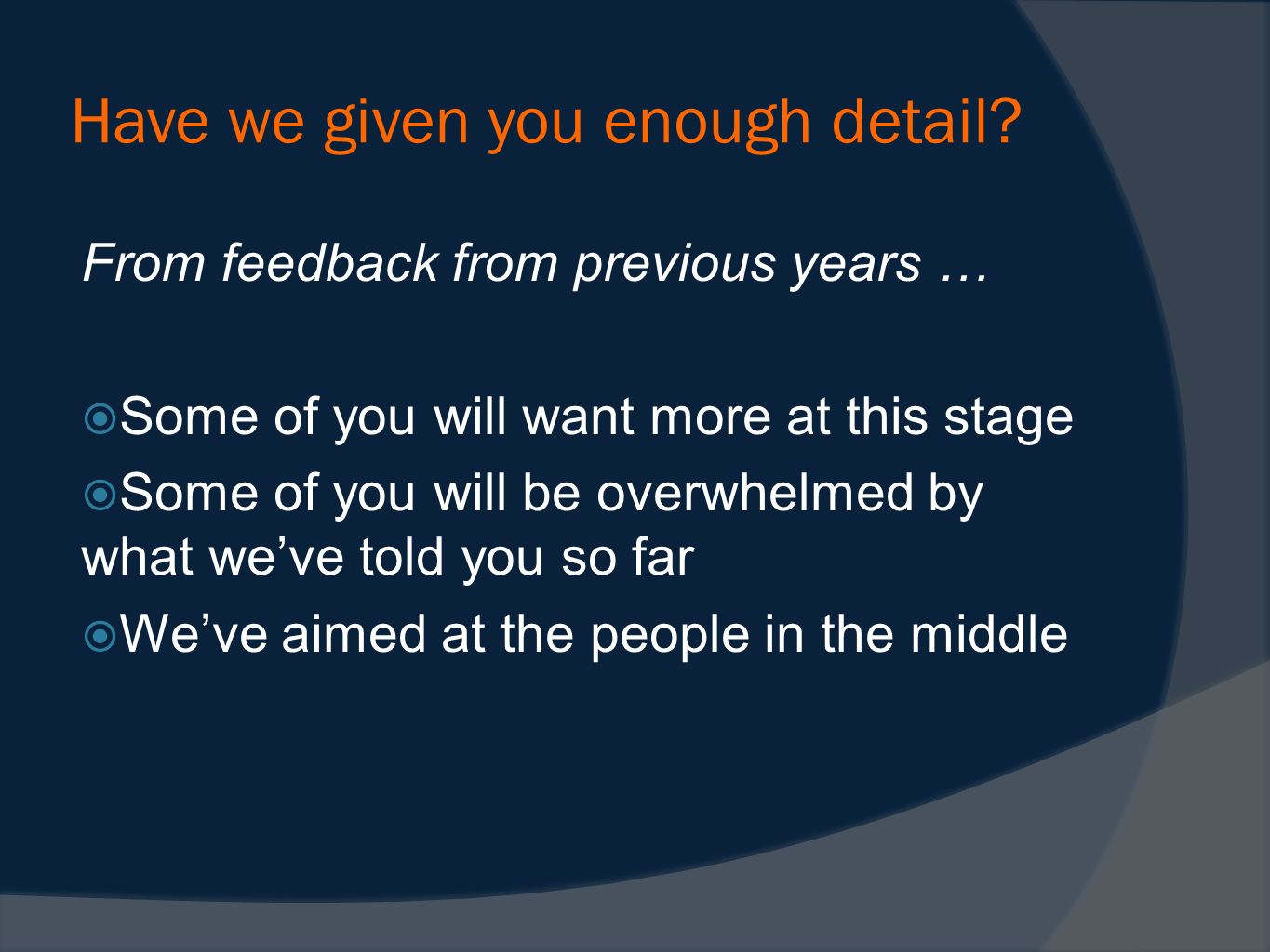 Have we given you enough detail? From feedback from previous years … Some of you will want more at this stage Some of you will be overwhelmed by what