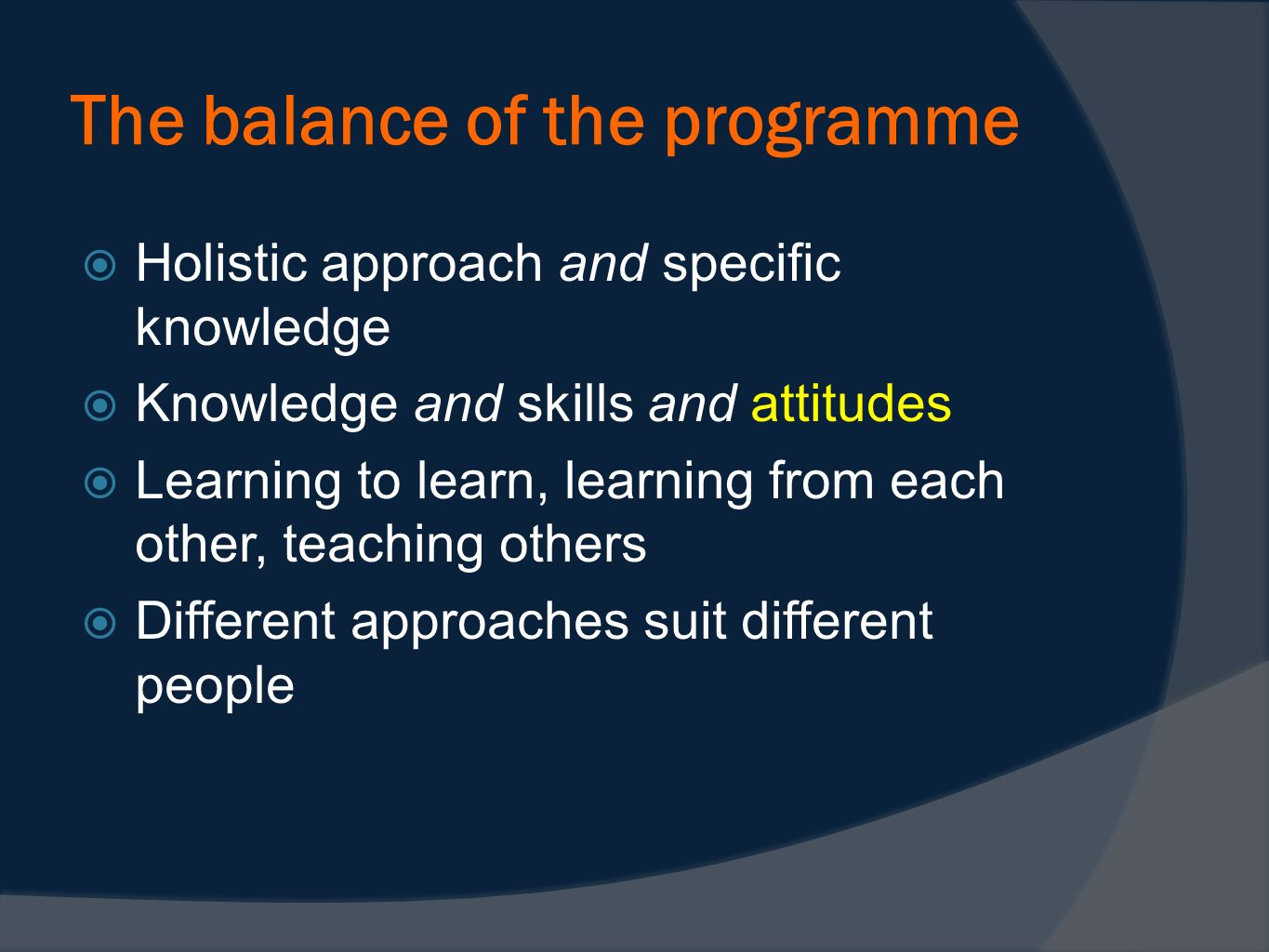 The balance of the programme Holistic approach and specific knowledge Knowledge and skills and attitudes Learning to learn, learning from each other,