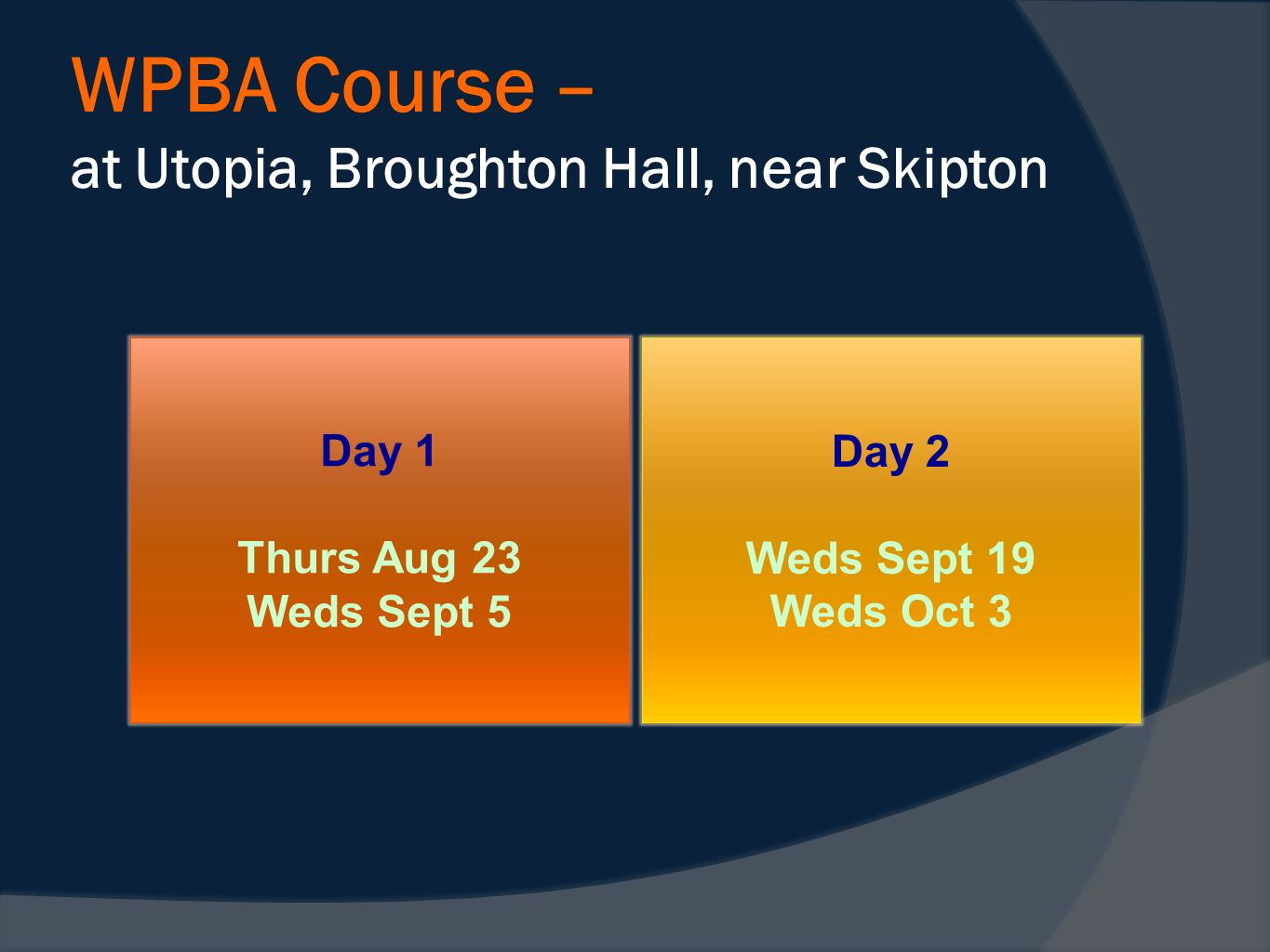 WPBA Course – at Utopia, Broughton Hall, near Skipton Day 2 Weds Sept 19 Weds Oct 3 Day 1 Thurs Aug 23 Weds Sept 5