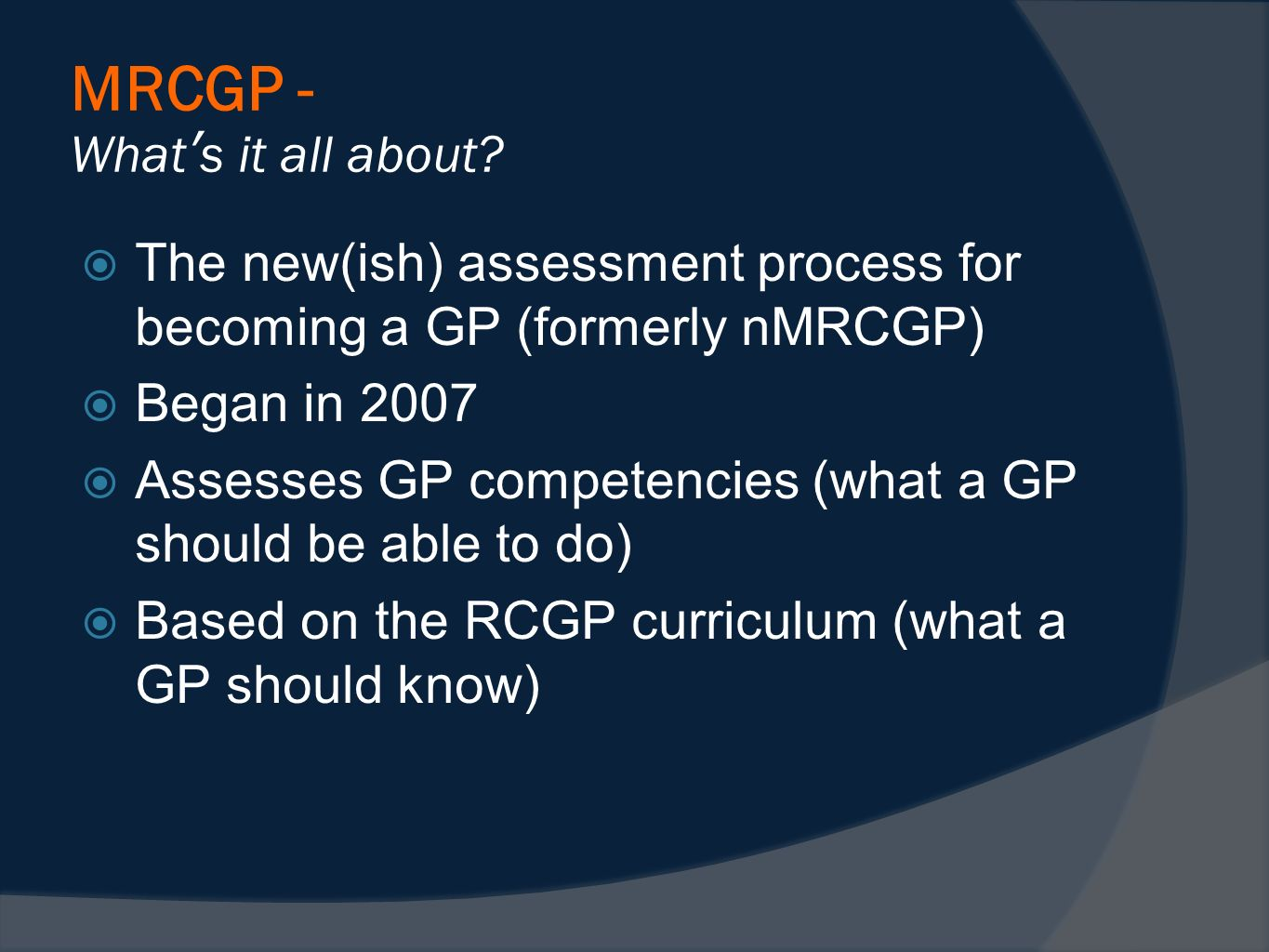 MRCGP - Whats it all about? The new(ish) assessment process for becoming a GP (formerly nMRCGP) Began in 2007 Assesses GP competencies (what a GP shou