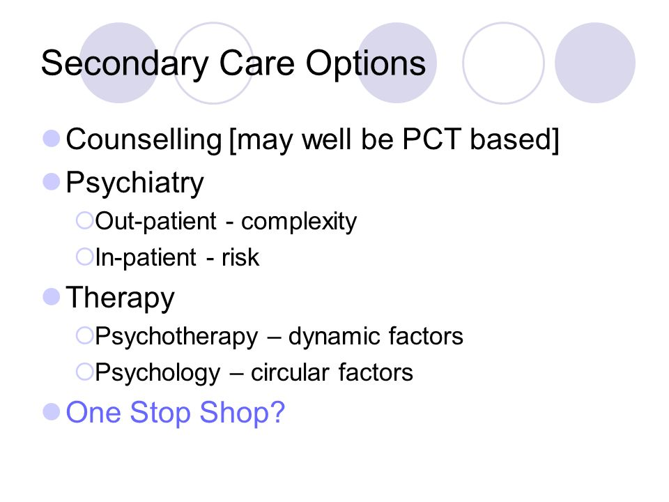 Secondary Care Options Counselling [may well be PCT based] Psychiatry Out-patient - complexity In-patient - risk Therapy Psychotherapy – dynamic factors Psychology – circular factors One Stop Shop