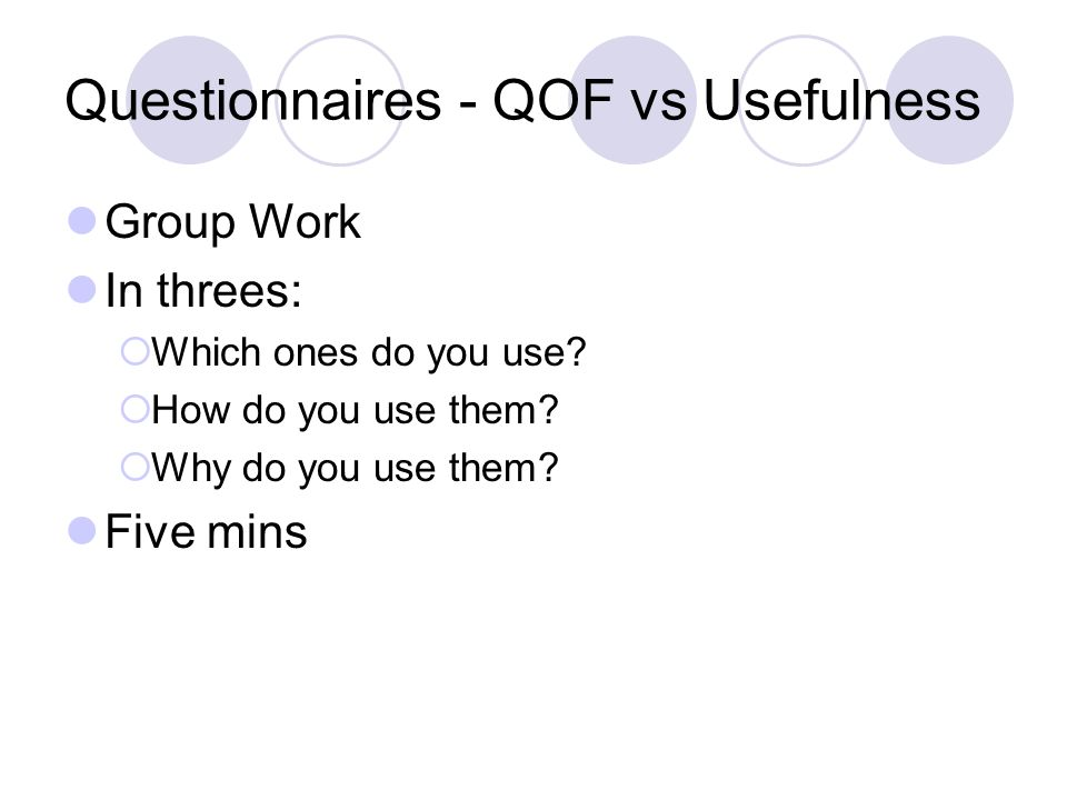 Questionnaires - QOF vs Usefulness Group Work In threes: Which ones do you use? How do you use them? Why do you use them? Five mins