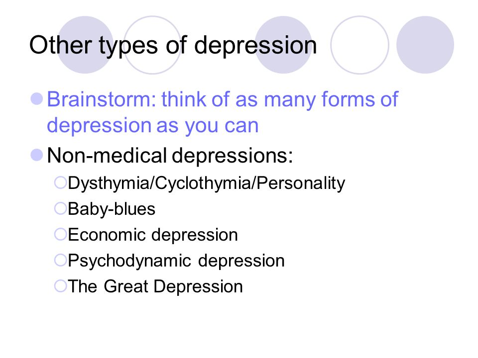 Other types of depression Brainstorm: think of as many forms of depression as you can Non-medical depressions: Dysthymia/Cyclothymia/Personality Baby-