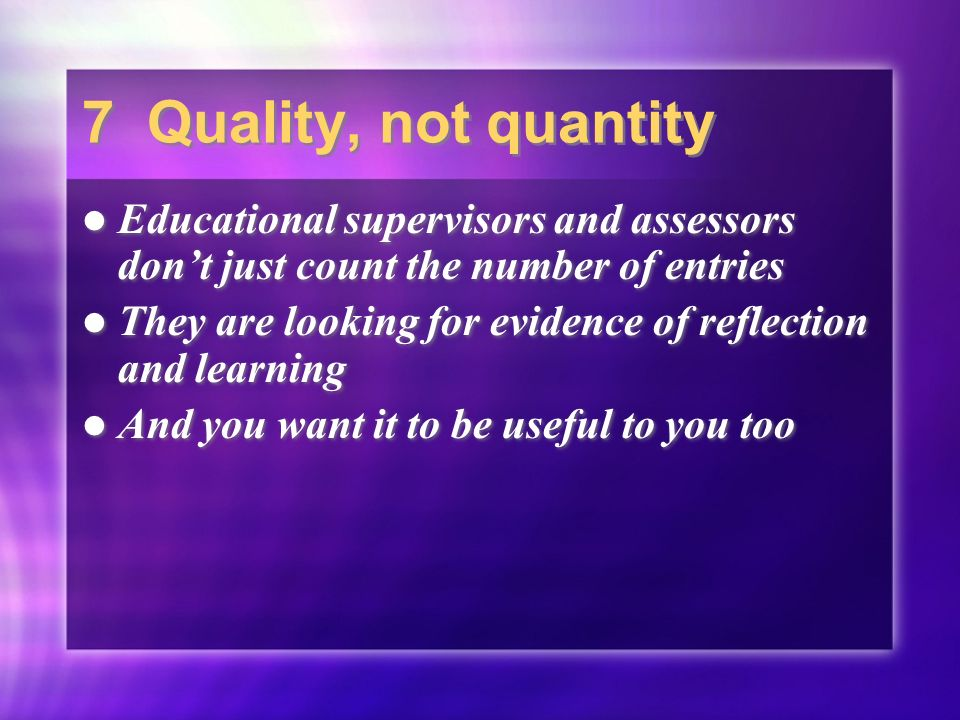 7 Quality, not quantity Educational supervisors and assessors dont just count the number of entries They are looking for evidence of reflection and learning And you want it to be useful to you too Educational supervisors and assessors dont just count the number of entries They are looking for evidence of reflection and learning And you want it to be useful to you too