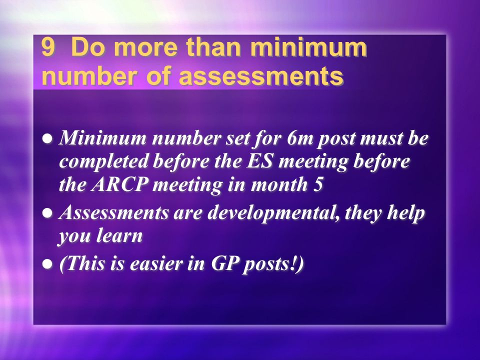 9 Do more than minimum number of assessments Minimum number set for 6m post must be completed before the ES meeting before the ARCP meeting in month 5 Assessments are developmental, they help you learn (This is easier in GP posts!) Minimum number set for 6m post must be completed before the ES meeting before the ARCP meeting in month 5 Assessments are developmental, they help you learn (This is easier in GP posts!)