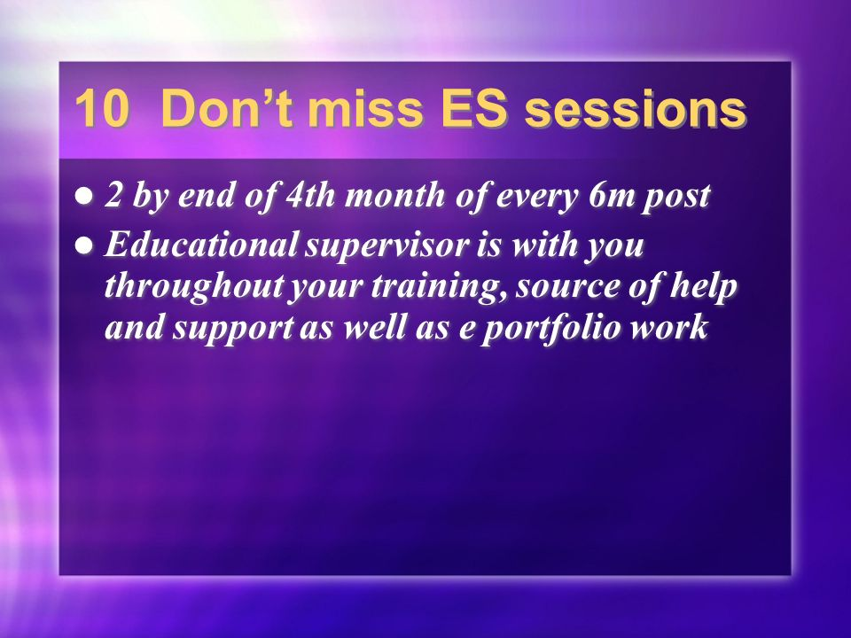 10 Dont miss ES sessions 2 by end of 4th month of every 6m post Educational supervisor is with you throughout your training, source of help and support as well as e portfolio work 2 by end of 4th month of every 6m post Educational supervisor is with you throughout your training, source of help and support as well as e portfolio work