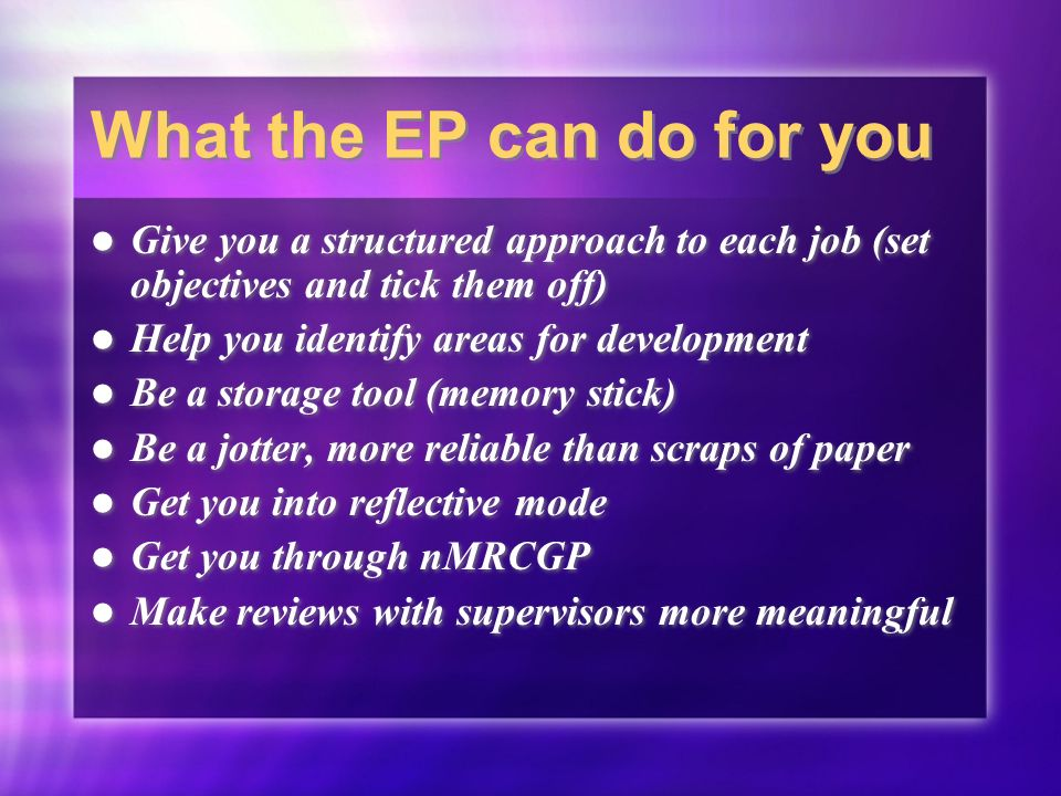 What the EP can do for you Give you a structured approach to each job (set objectives and tick them off) Help you identify areas for development Be a storage tool (memory stick) Be a jotter, more reliable than scraps of paper Get you into reflective mode Get you through nMRCGP Make reviews with supervisors more meaningful Give you a structured approach to each job (set objectives and tick them off) Help you identify areas for development Be a storage tool (memory stick) Be a jotter, more reliable than scraps of paper Get you into reflective mode Get you through nMRCGP Make reviews with supervisors more meaningful