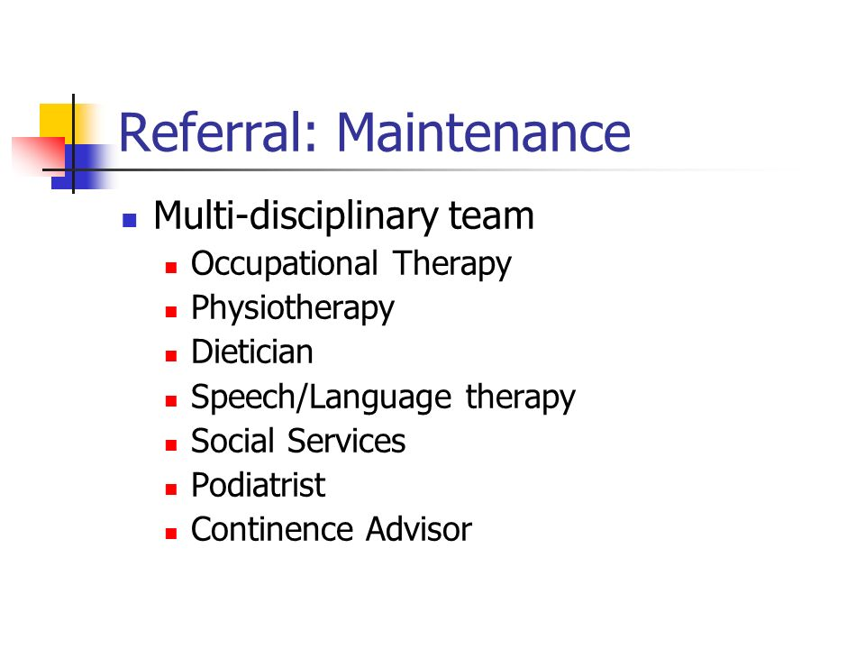 Referral: Maintenance Multi-disciplinary team Occupational Therapy Physiotherapy Dietician Speech/Language therapy Social Services Podiatrist Continence Advisor