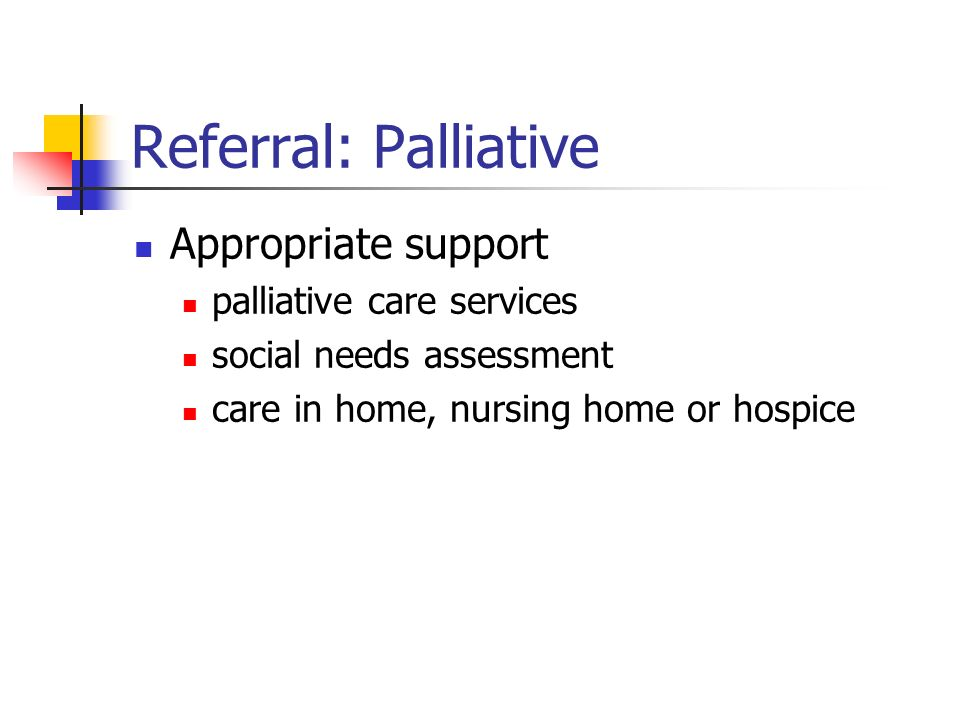 Referral: Palliative Appropriate support palliative care services social needs assessment care in home, nursing home or hospice