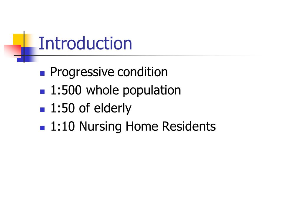 Introduction Progressive condition 1:500 whole population 1:50 of elderly 1:10 Nursing Home Residents