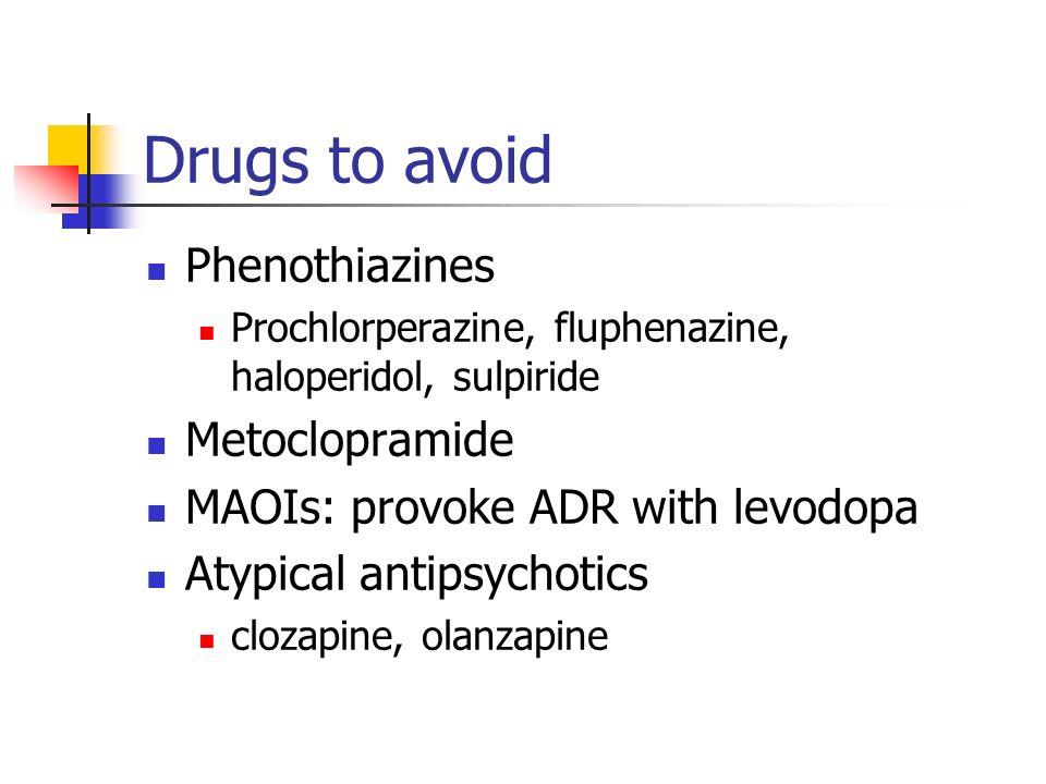 Drugs to avoid Phenothiazines Prochlorperazine, fluphenazine, haloperidol, sulpiride Metoclopramide MAOIs: provoke ADR with levodopa Atypical antipsychotics clozapine, olanzapine