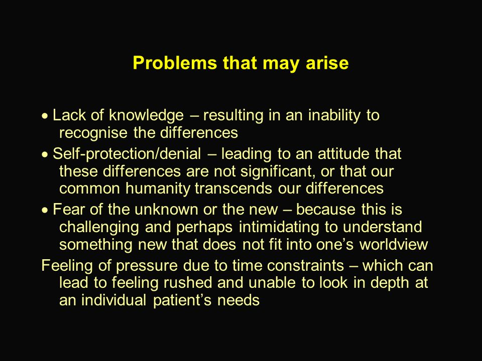 Lack of knowledge – resulting in an inability to recognise the differences Self-protection/denial – leading to an attitude that these differences are