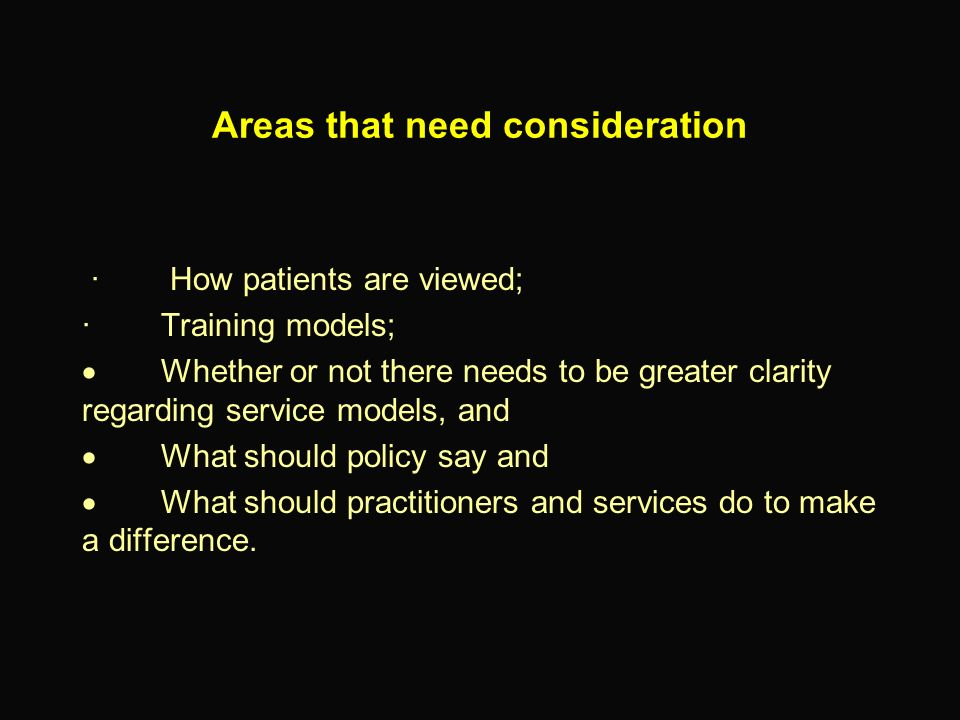 Areas that need consideration · How patients are viewed; · Training models; Whether or not there needs to be greater clarity regarding service models,