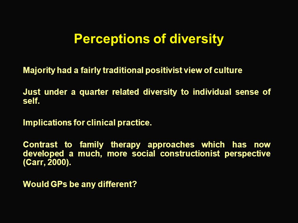 Perceptions of diversity Majority had a fairly traditional positivist view of culture Just under a quarter related diversity to individual sense of se