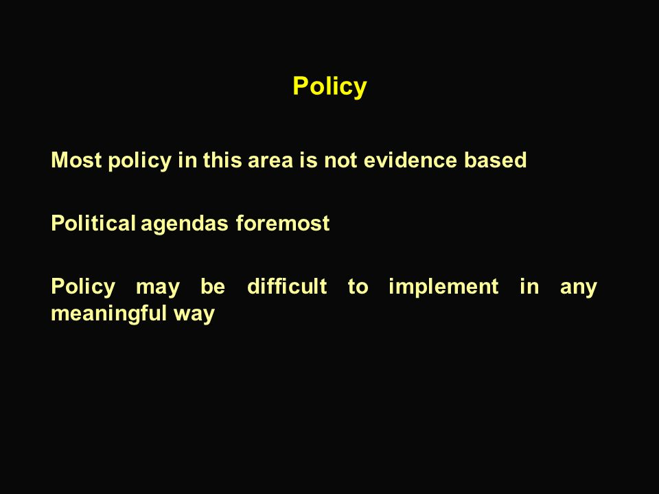 Policy Most policy in this area is not evidence based Political agendas foremost Policy may be difficult to implement in any meaningful way