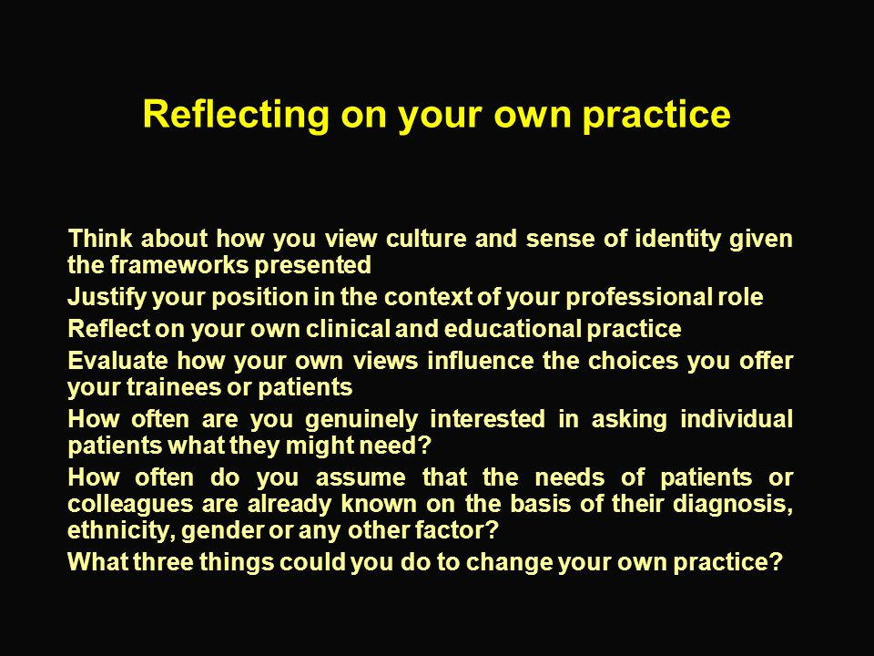 Reflecting on your own practice Think about how you view culture and sense of identity given the frameworks presented Justify your position in the con