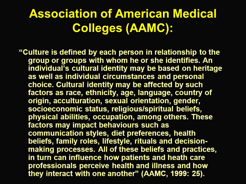 Association of American Medical Colleges (AAMC): Culture is defined by each person in relationship to the group or groups with whom he or she identifi