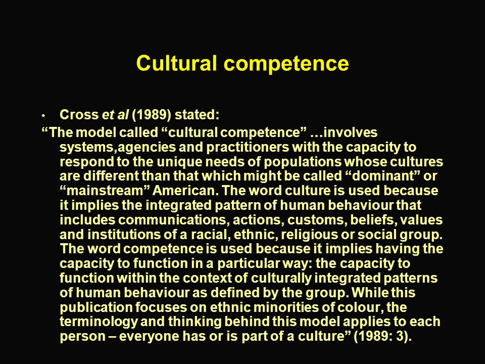 Cultural competence Cross et al (1989) stated: The model called cultural competence …involves systems,agencies and practitioners with the capacity to