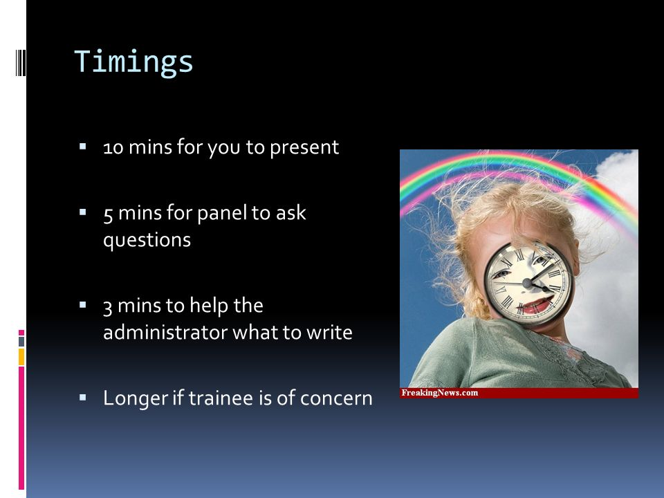 Timings 10 mins for you to present 5 mins for panel to ask questions 3 mins to help the administrator what to write Longer if trainee is of concern