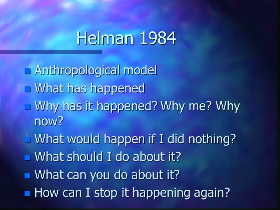 Helman 1984 n Anthropological model n What has happened n Why has it happened? Why me? Why now? n What would happen if I did nothing? n What should I