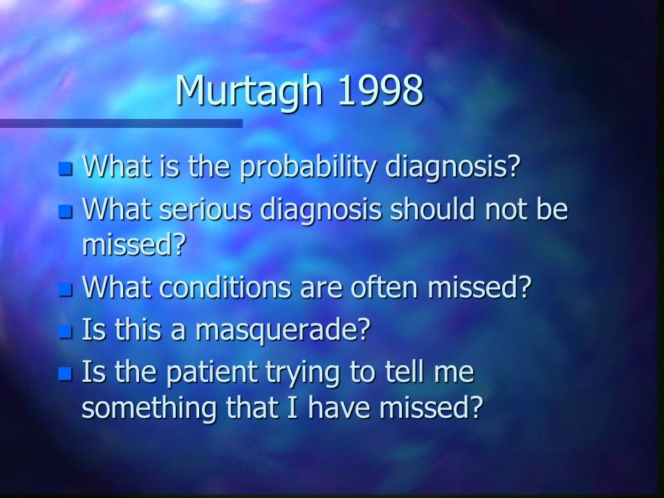 Murtagh 1998 n What is the probability diagnosis? n What serious diagnosis should not be missed? n What conditions are often missed? n Is this a masqu