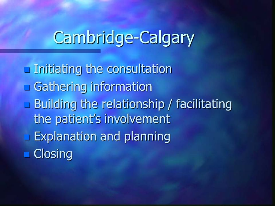 Cambridge-Calgary n Initiating the consultation n Gathering information n Building the relationship / facilitating the patients involvement n Explanat