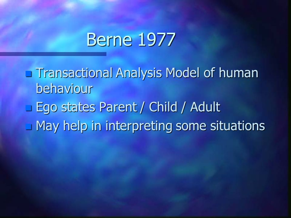 Berne 1977 n Transactional Analysis Model of human behaviour n Ego states Parent / Child / Adult n May help in interpreting some situations