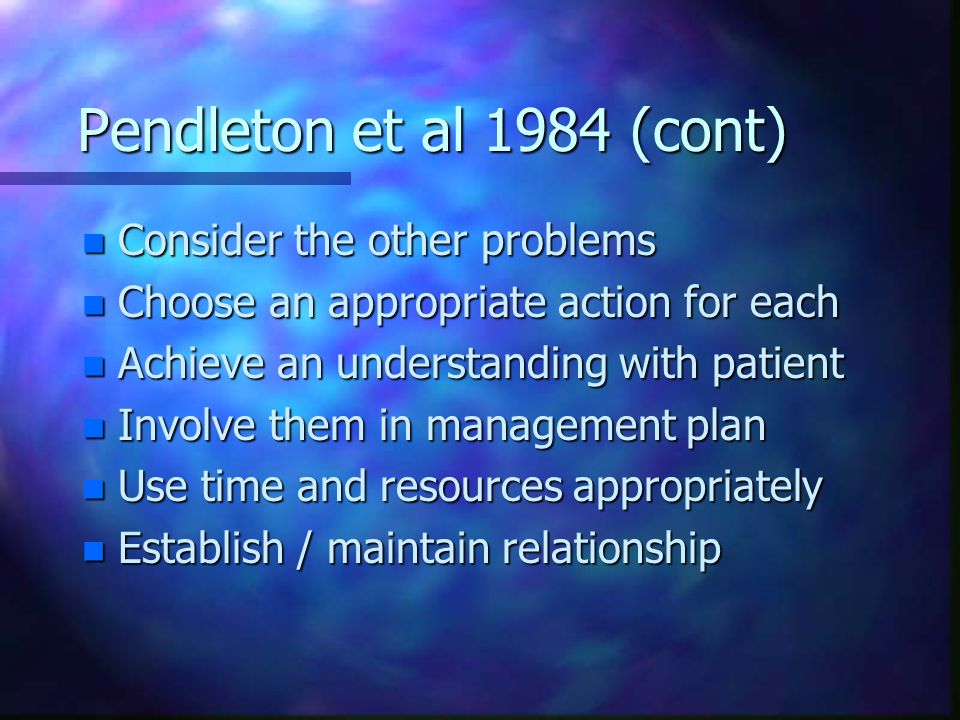 Pendleton et al 1984 (cont) n Consider the other problems n Choose an appropriate action for each n Achieve an understanding with patient n Involve th