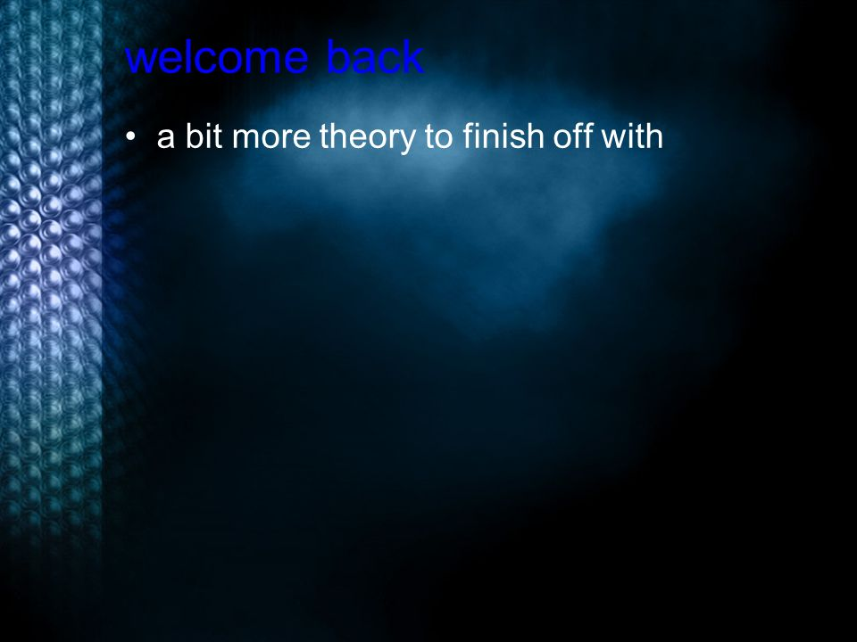 welcome back a bit more theory to finish off with