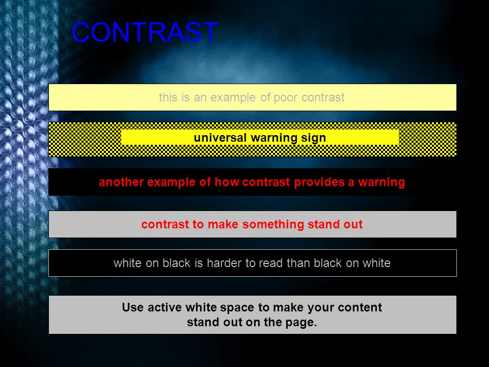 CONTRAST this is an example of poor contrast another example of how contrast provides a warning contrast to make something stand out Use active white space to make your content stand out on the page.