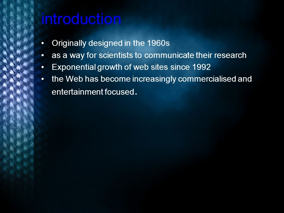 introduction Originally designed in the 1960s as a way for scientists to communicate their research Exponential growth of web sites since 1992 the Web has become increasingly commercialised and entertainment focused.