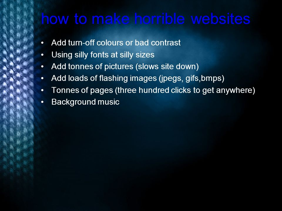 how to make horrible websites Add turn-off colours or bad contrast Using silly fonts at silly sizes Add tonnes of pictures (slows site down) Add loads of flashing images (jpegs, gifs,bmps) Tonnes of pages (three hundred clicks to get anywhere) Background music