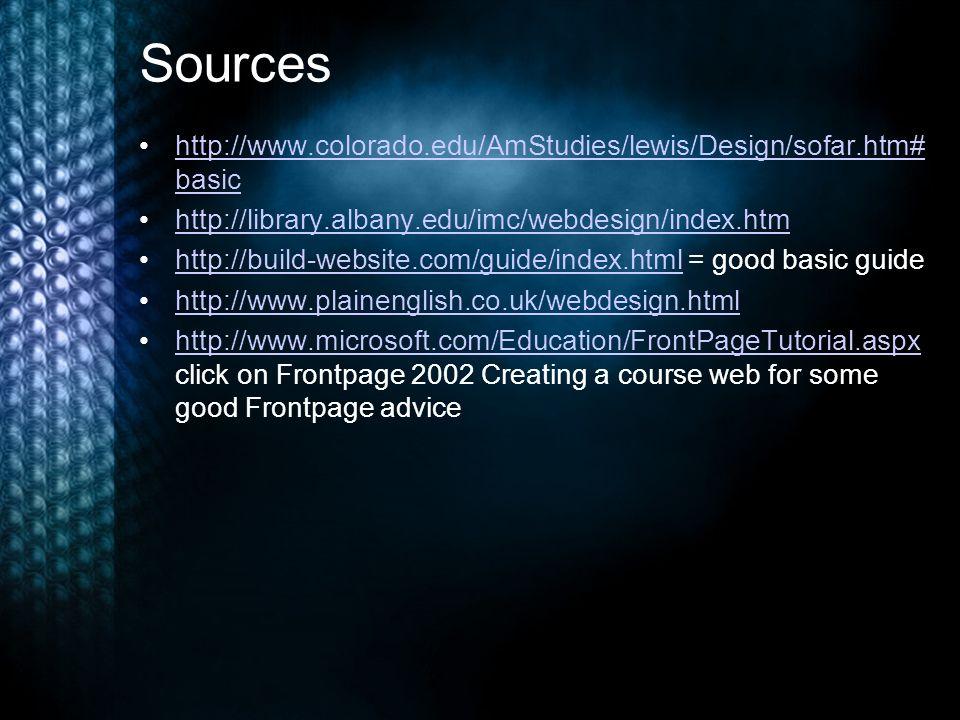 Sources http://www.colorado.edu/AmStudies/lewis/Design/sofar.htm# basichttp://www.colorado.edu/AmStudies/lewis/Design/sofar.htm# basic http://library.albany.edu/imc/webdesign/index.htm http://build-website.com/guide/index.html = good basic guidehttp://build-website.com/guide/index.html http://www.plainenglish.co.uk/webdesign.html http://www.microsoft.com/Education/FrontPageTutorial.aspx click on Frontpage 2002 Creating a course web for some good Frontpage advicehttp://www.microsoft.com/Education/FrontPageTutorial.aspx