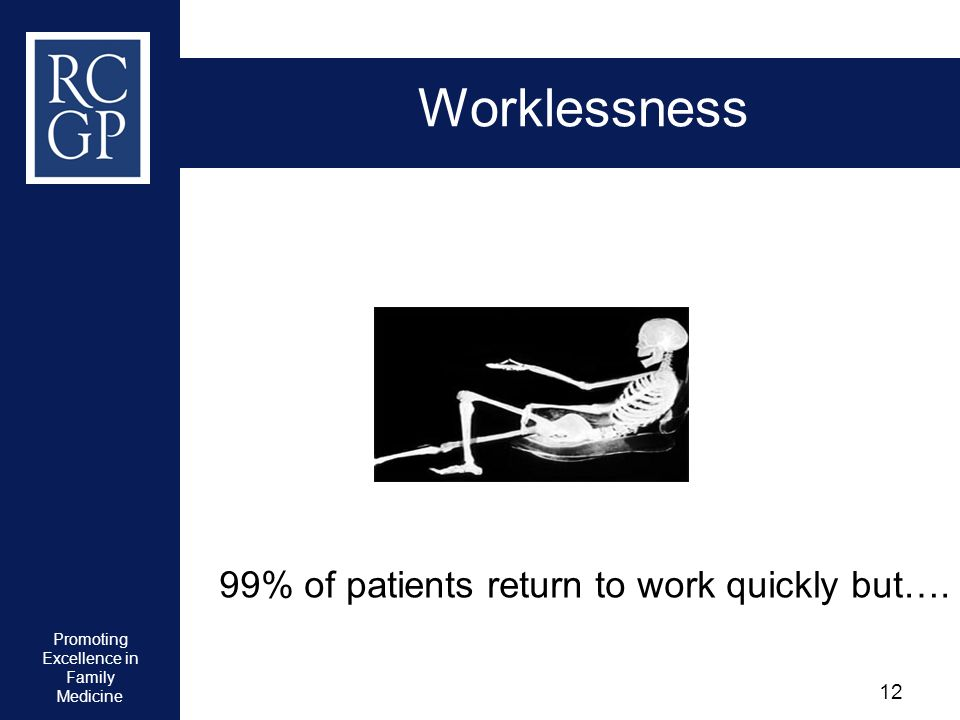 Promoting Excellence in Family Medicine 12 Worklessness 99% of patients return to work quickly but….