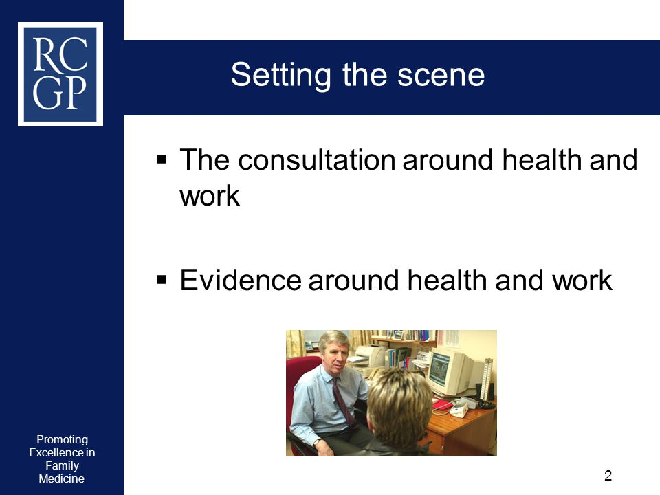 Promoting Excellence in Family Medicine 2 Setting the scene The consultation around health and work Evidence around health and work