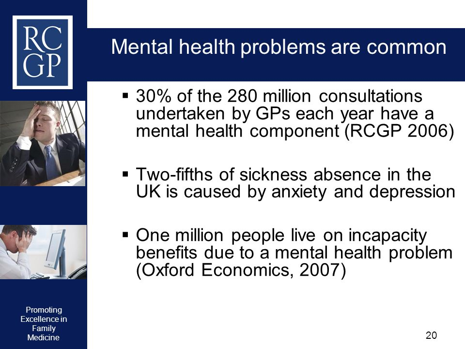 Promoting Excellence in Family Medicine 20 Mental health problems are common 30% of the 280 million consultations undertaken by GPs each year have a m