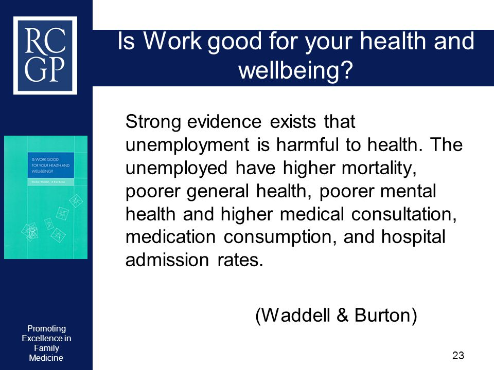 Promoting Excellence in Family Medicine 23 Is Work good for your health and wellbeing? Strong evidence exists that unemployment is harmful to health.