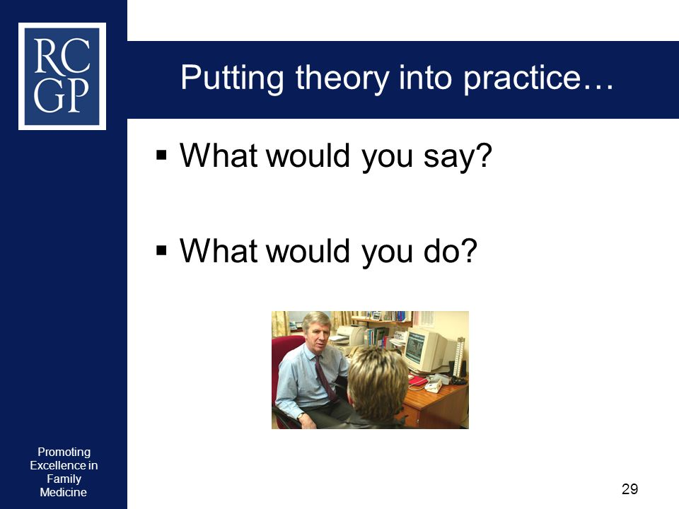 Promoting Excellence in Family Medicine 29 Putting theory into practice… What would you say? What would you do?